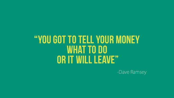 """You got to tell your money what to do or it will leave"" - Dave Ramsey"