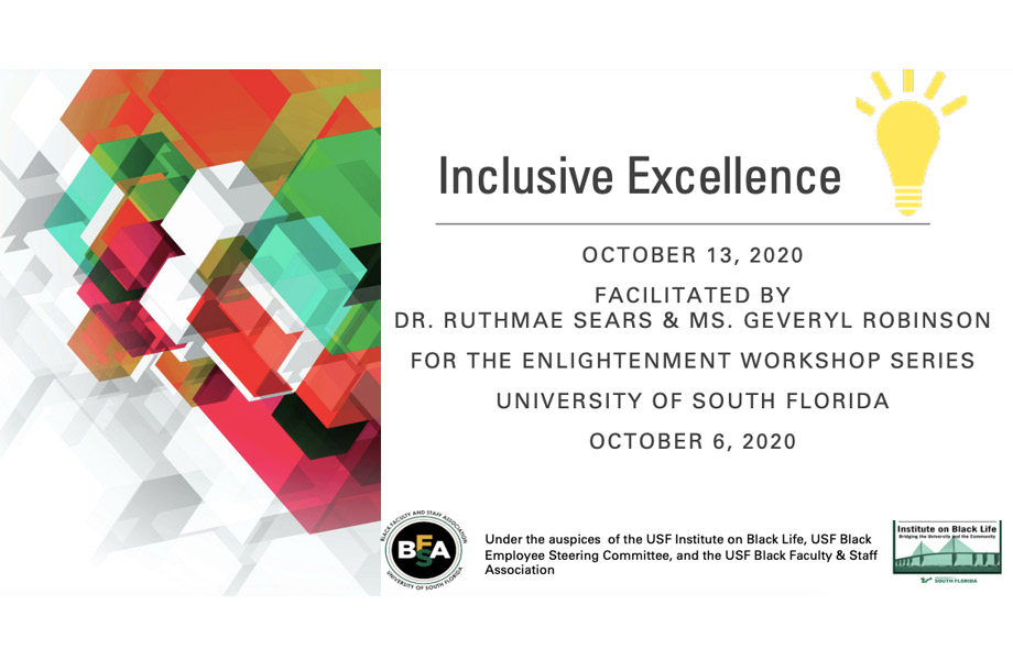 Inclusive Excellence OCTOBER 13, 2020 FACILITATED BY DR. RUTHMAE SEARS & MS. GEVERYL ROBINSON FOR THE ENLIGHTENMENT WORKSHOP SERIES UNIVERSITY OF SOUTH FLORIDA OCTOBER 6, 2020
